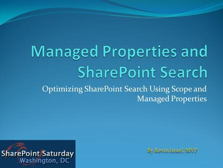 Optimizing SharePoint Search Using Scope and Managed Properties By Kevin Israel, MVP.
