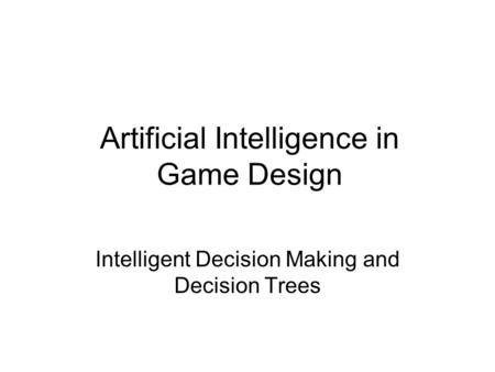 Artificial Intelligence in Game Design Intelligent Decision Making and Decision Trees.