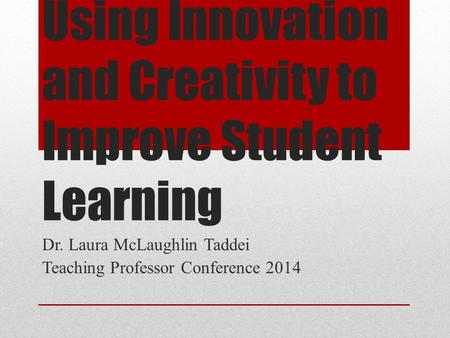 Using Innovation and Creativity to Improve Student Learning Dr. Laura McLaughlin Taddei Teaching Professor Conference 2014.