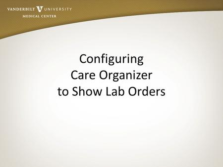 Configuring Care Organizer to Show Lab Orders. Objectives After reviewing this module: Nurses and Care Partners will have an understanding of new process.