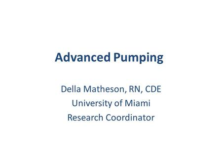 Advanced Pumping Della Matheson, RN, CDE University of Miami Research Coordinator.
