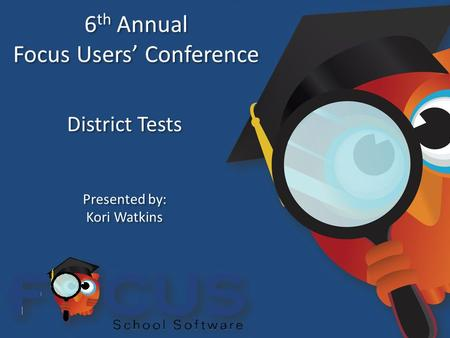 6 th Annual Focus Users' Conference 6 th Annual Focus Users' Conference District Tests Presented by: Kori Watkins Presented by: Kori Watkins.