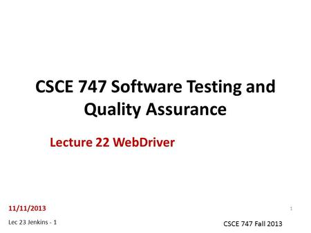 Lec 23 Jenkins - 1 CSCE 747 Fall 2013 CSCE 747 Software Testing and Quality Assurance Lecture 22 WebDriver 11/11/2013 1.