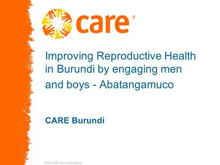 © 2005, CARE USA. All rights reserved. Improving Reproductive Health in Burundi by engaging men and boys - Abatangamuco CARE Burundi.