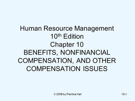 © 2008 by Prentice Hall10-1 Human Resource Management 10 th Edition Chapter 10 BENEFITS, NONFINANCIAL COMPENSATION, AND OTHER COMPENSATION ISSUES.