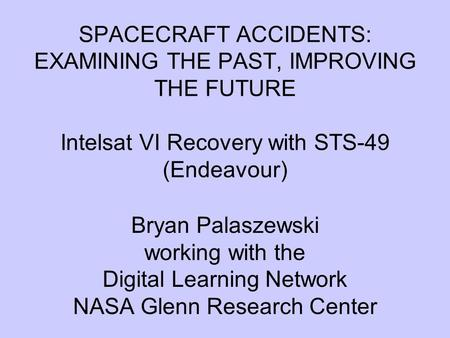 SPACECRAFT ACCIDENTS: EXAMINING THE PAST, IMPROVING THE FUTURE Intelsat VI Recovery with STS-49 (Endeavour) Bryan Palaszewski working with the Digital.