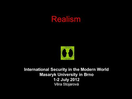 Realism International Security in the Modern World Masaryk University in Brno 1-2 July 2012 Věra Stojarová.
