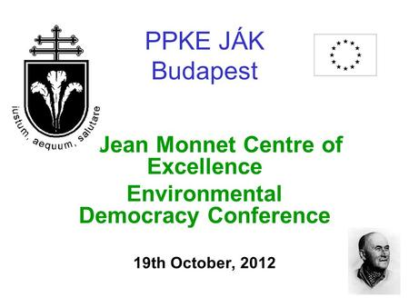 PPKE JÁK Budapest Jean Monnet Centre of Excellence Environmental Democracy Conference 19th October, 2012.