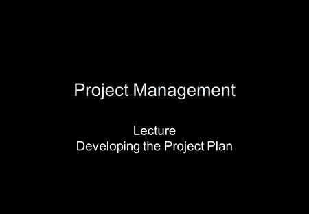 Project Management Lecture Developing the Project Plan.