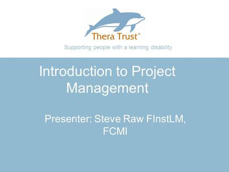 Supporting people with a learning disability Introduction to Project Management Presenter: Steve Raw FInstLM, FCMI.