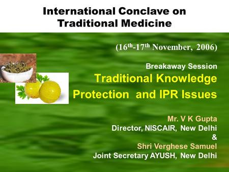 (16 th -17 th November, 2006) Breakaway Session Traditional Knowledge Protection and IPR Issues Mr. V K Gupta Director, NISCAIR, New Delhi & Shri Verghese.