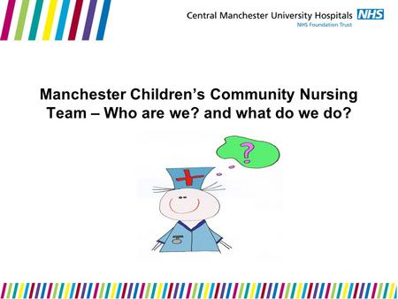 Manchester Children's Community Nursing Team – Who are we? and what do we do?