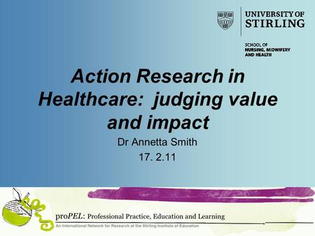 Action Research in Healthcare: judging value and impact Dr Annetta Smith 17. 2.11.