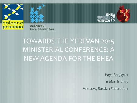 TOWARDS THE YEREVAN 2015 MINISTERIAL CONFERENCE: A NEW AGENDA FOR THE EHEA Hayk Sargsyan 11 March 2015 Moscow, Russian Federation.