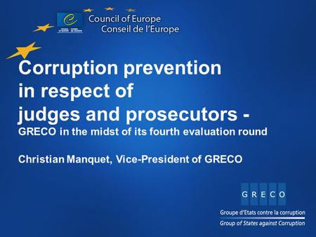 Corruption prevention in respect of judges and prosecutors - GRECO in the midst of its fourth evaluation round Christian Manquet, Vice-President of GRECO.
