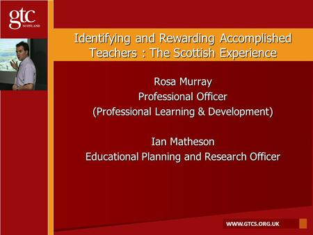 WWW.GTCS.ORG.UK Identifying and Rewarding Accomplished Teachers : The Scottish Experience Rosa Murray Professional Officer (Professional Learning & Development)