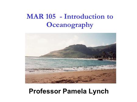 1 MAR 105 - Introduction to Oceanography Professor Pamela Lynch.