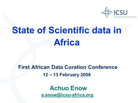 State of Scientific data in Africa First African Data Curation Conference 12 – 13 February 2008 Achuo Enow