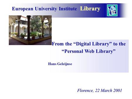 "Library European University Institute Library From the ""Digital Library"" to the ""Personal Web Library"" Hans Geleijnse Florence, 22 March 2001 Florence,"