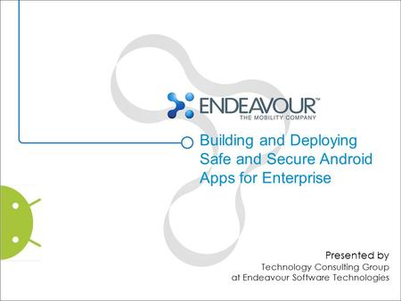 Building and Deploying Safe and Secure Android Apps for Enterprise Presented by Technology Consulting Group at Endeavour Software Technologies.