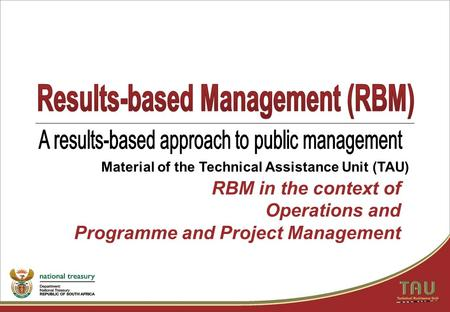 RBM in the context of Operations and Programme and Project Management Material of the Technical Assistance Unit (TAU)