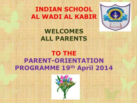 INDIAN SCHOOL AL WADI AL KABIR WELCOMES ALL PARENTS TO THE PARENT-ORIENTATION PROGRAMME 19 th April 2014.