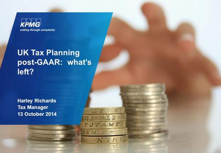 UK Tax Planning post-GAAR: what's left? Harley Richards Tax Manager 13 October 2014.
