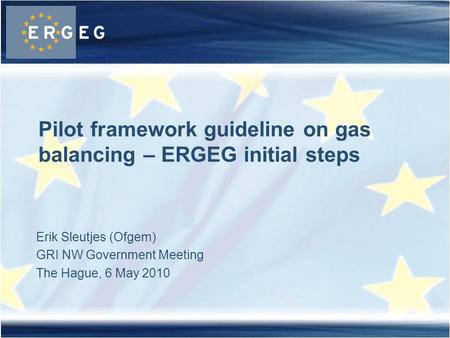 Erik Sleutjes (Ofgem) GRI NW Government Meeting The Hague, 6 May 2010 Pilot framework guideline on gas balancing – ERGEG initial steps.