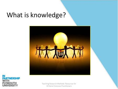 Teaching Research Methods: Resources for HE Social Sciences Practitioners What is knowledge?