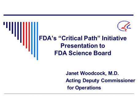 "FDA's ""Critical Path"" Initiative Presentation to FDA Science Board Janet Woodcock, M.D. Acting Deputy Commissioner for Operations."