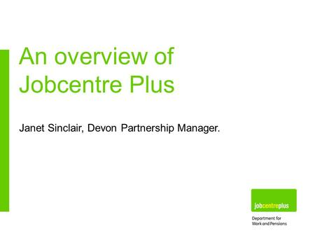 Janet Sinclair, Devon Partnership Manager. An overview of Jobcentre Plus.