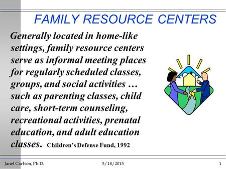 Janet Carlson, Ph.D.5/18/20151 FAMILY RESOURCE CENTERS Generally located in home-like settings, family resource centers serve as informal meeting places.