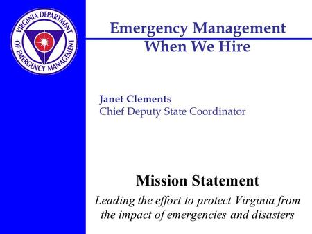Emergency Management When We Hire Mission Statement Leading the effort to protect Virginia from the impact of emergencies and disasters Janet Clements.