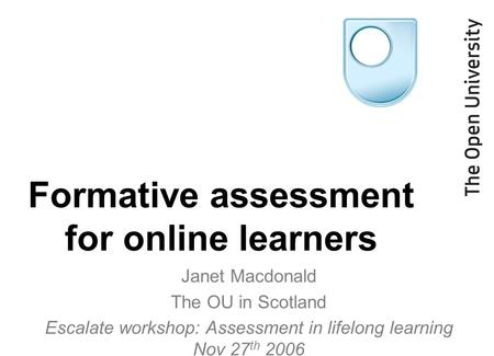 Formative assessment for online learners Janet Macdonald The OU in Scotland Escalate workshop: Assessment in lifelong learning Nov 27 th 2006.