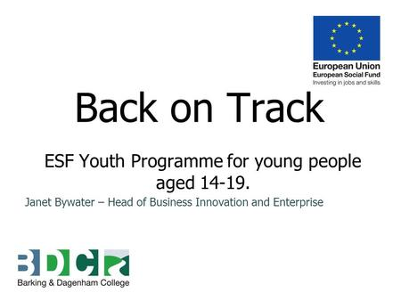 Back on Track ESF Youth Programme for young people aged 14-19. Janet Bywater – Head of Business Innovation and Enterprise.
