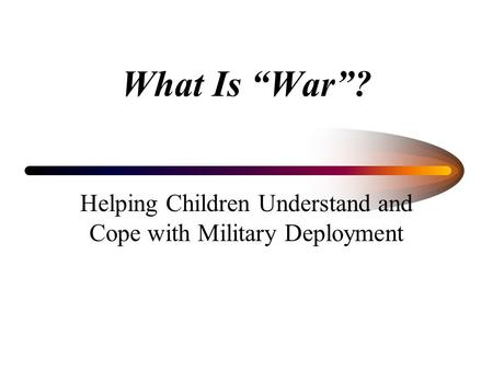 "What Is ""War""? Helping Children Understand and Cope with Military Deployment."