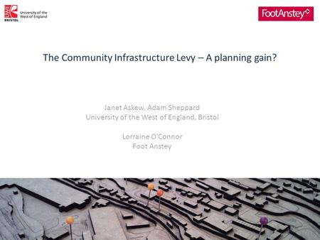The Community Infrastructure Levy – A planning gain? 1 Janet Askew, Adam Sheppard University of the West of England, Bristol Lorraine O'Connor Foot Anstey.