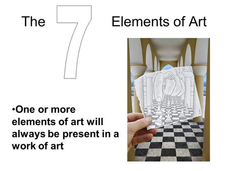 The Elements of Art One or more elements of art will always be present in a work of art.