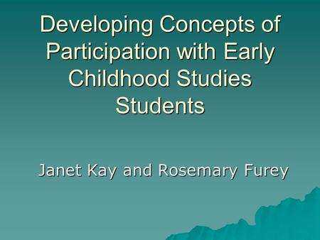 Developing Concepts of Participation with Early Childhood Studies Students Janet Kay and Rosemary Furey.