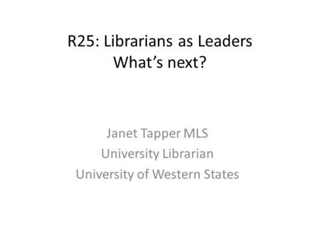R25: Librarians as Leaders What's next? Janet Tapper MLS University Librarian University of Western States.