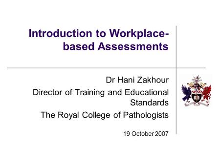 Introduction to Workplace- based Assessments Dr Hani Zakhour Director of Training and Educational Standards The Royal College of Pathologists 19 October.