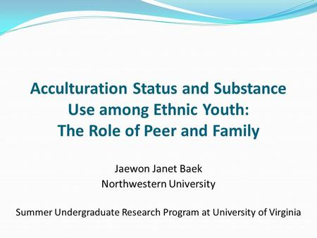 Acculturation Status and Substance Use among Ethnic Youth: The Role of Peer and Family Jaewon Janet Baek Northwestern University Summer Undergraduate Research.