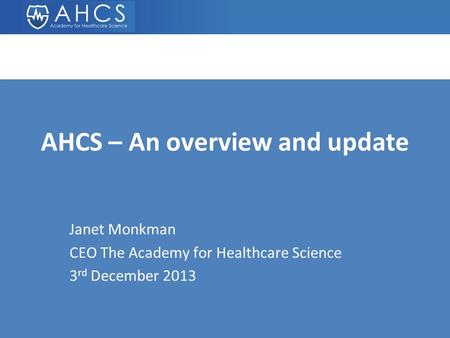 AHCS – An overview and update Janet Monkman CEO The Academy for Healthcare Science 3 rd December 2013.