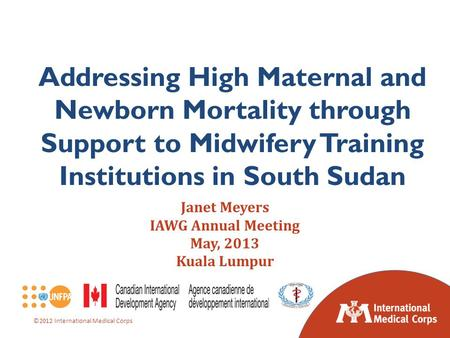 ©2012 International Medical Corps Janet Meyers IAWG Annual Meeting May, 2013 Kuala Lumpur Addressing High Maternal and Newborn Mortality through Support.