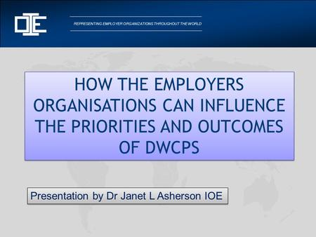 REPRESENTING EMPLOYER ORGANIZATIONS THROUGHOUT THE WORLD HOW THE EMPLOYERS ORGANISATIONS CAN INFLUENCE THE PRIORITIES AND OUTCOMES OF DWCPS Presentation.