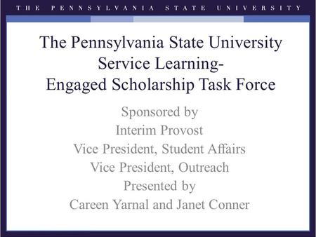 The Pennsylvania State University Service Learning- Engaged Scholarship Task Force Sponsored by Interim Provost Vice President, Student Affairs Vice President,