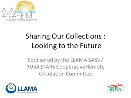 Sharing Our Collections : Looking to the Future Sponsored by the LLAMA SASS / RUSA STARS Cooperative Remote Circulation Committee.