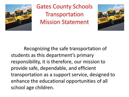 Gates County Schools Transportation Mission Statement Recognizing the safe transportation of students as this department's primary responsibility, it is.