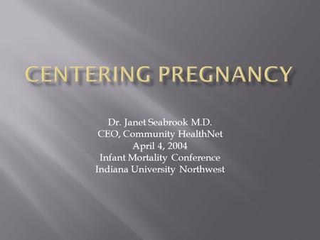 Centering Pregnancy Dr. Janet Seabrook M.D. CEO, Community HealthNet