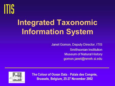 Integrated Taxonomic Information System Janet Gomon, Deputy Director, ITIS Smithsonian Institution Museum of Natural History The.